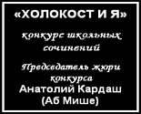 «ХОЛОКОСТ И Я» Конкурс школьных сочинений. Председатель жюри конкурса Анатолий Кардаш (Аб Мише)